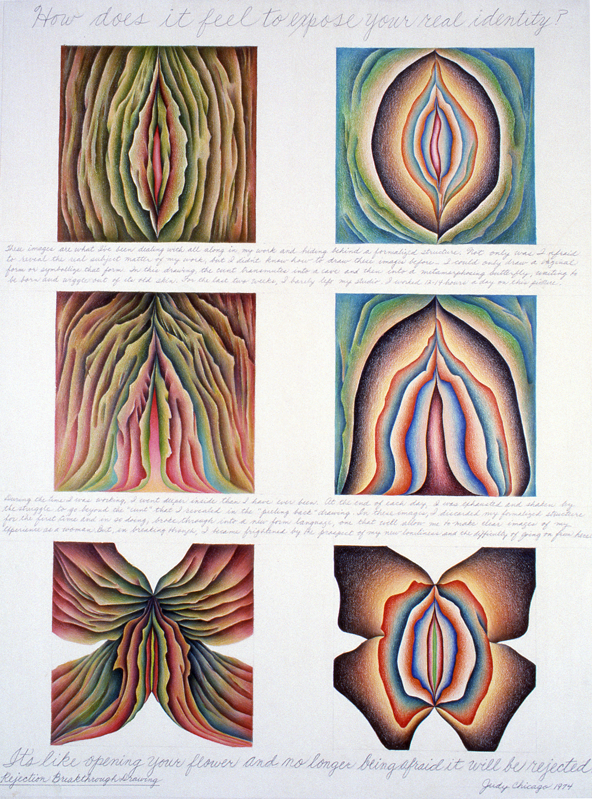"""A page from Chicago's """"Rejection Quintet"""" project that shows six identical squares evenly placed on the page in rows of two, depicting different variations of a vaginal/flower form--closed, then open by the end. At the top in cursive writing is the question: """"How does it feel to expose your real identity?"""" At the bottom the answer: """"It's like opening your flower and no longer being afraid it will be rejected."""" There are two other paragraphs of smaller cursive text in the middle of the drawing."""