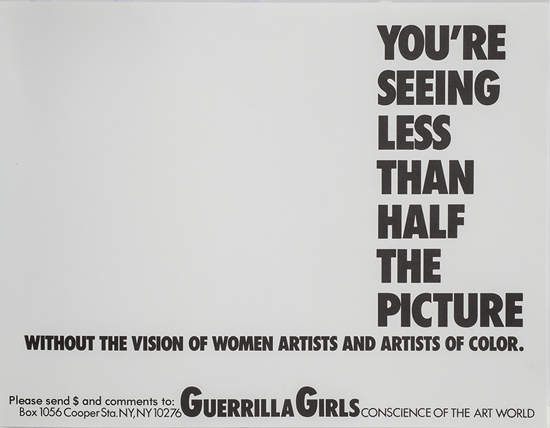 "A black and white ad that features an empty left hand side of the page and an all-caps vertical message on the right hand side that says ""You're Seeing Less Than Half the Picture."" Under that, also in all caps it reads ""Without the vision of women artists and artists of color."" Below that is Guerrila Girls name in bold caps followed by ""Conscience of the Art World."""