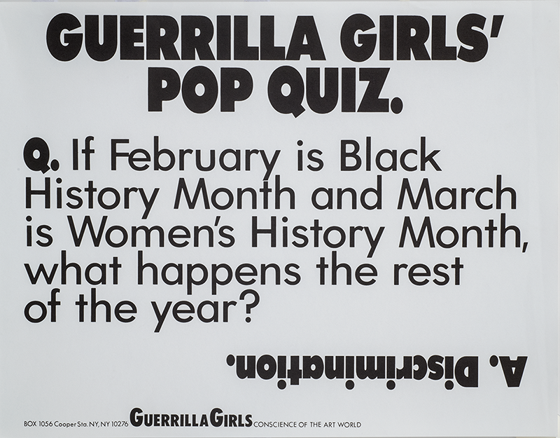 """A black and white Guerrilla Girls poster that says """"GUERRILLA GIRLS' POP QUIZ. Q: If February is Black History Month and March is Women's History Month, what happens the rest of the year?"""" Under that is an upside down answers that reads: """"Discrimination."""""""