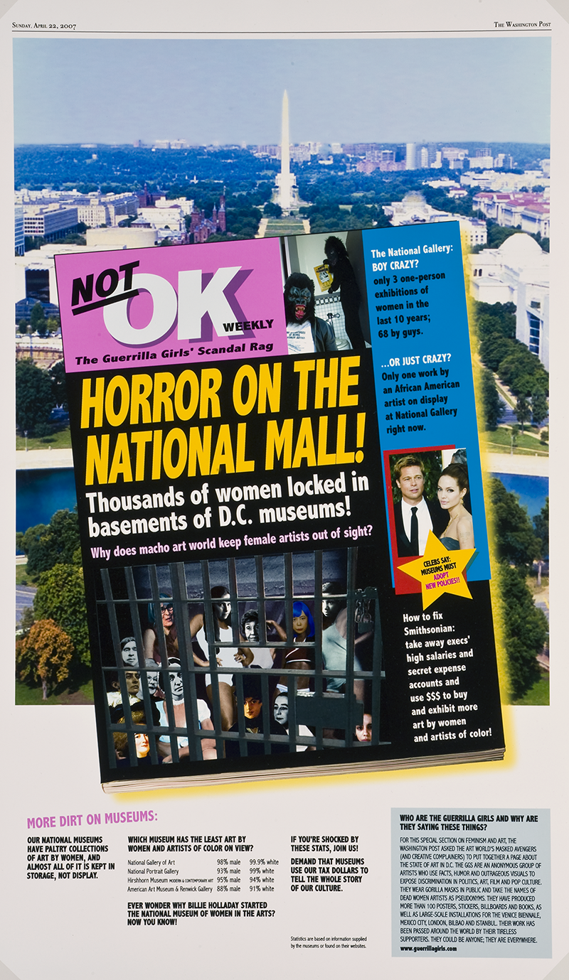 "A Guerrilla Girls poster in color that features a spread of the Washington Post. Overlaid on top of an ariel view of the National Mall is a mockup of a fake magazine called the ""NOT OK WEEKLY--The Guerrilla Girls' Scandal Rag."" This cover features shocking ""headlines"" about Smithsoniam museums. The main headline is in all yellow caps and reads: ""HORROR ON THE NATIONAL MALL! Thousands of women locked in basements of D.C. museums! Why does macho art world keep female artists out of sight?"" Images of female artists are photoshopped behind jail bars. Other headlines read ""The National Gallery: BOY CRAZY? Only 3 one-person exhibitions of women in the last 10 years; 68 by guys."" And under a photo of Brad Pitt and Jennifer Aniston a star reads ""Celebs Say: Museums Must Adopt New Policies!!"""