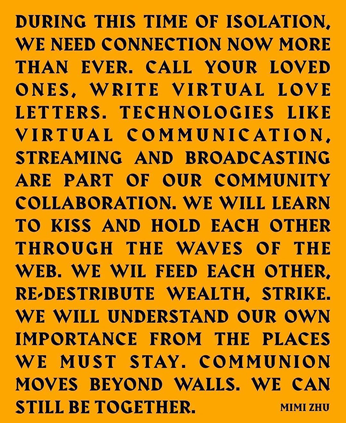 "An Instagram post featuring a bright orange background and black text that reads: ""During this time of isolation, we need connection now more than ever. Call your loved ones, write virtual love letters. Technologies like virtual communication, streaming and broadcasting are part of our community collaboration. We will learn to kiss and hold each other through the waves of the web. We wil feed each other, re-distribute wealth, strike. We will understand our own importance from the places we must stay. Communion moves beyond walls. We can still be together."" It is signed ""Mimi Zhu."""